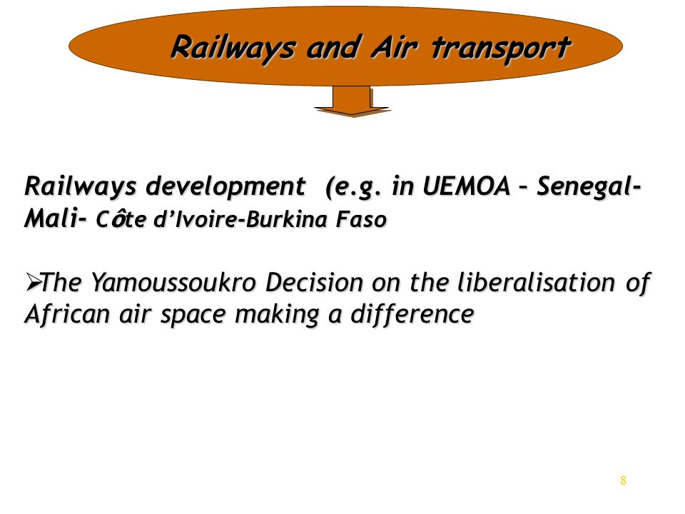 8 Railways and Air transport Railways development (e.g. in UEMOA – Senegal- Mali- C ô te d'Ivoire-Burkina Faso  The Yamoussoukro Decision on the libe