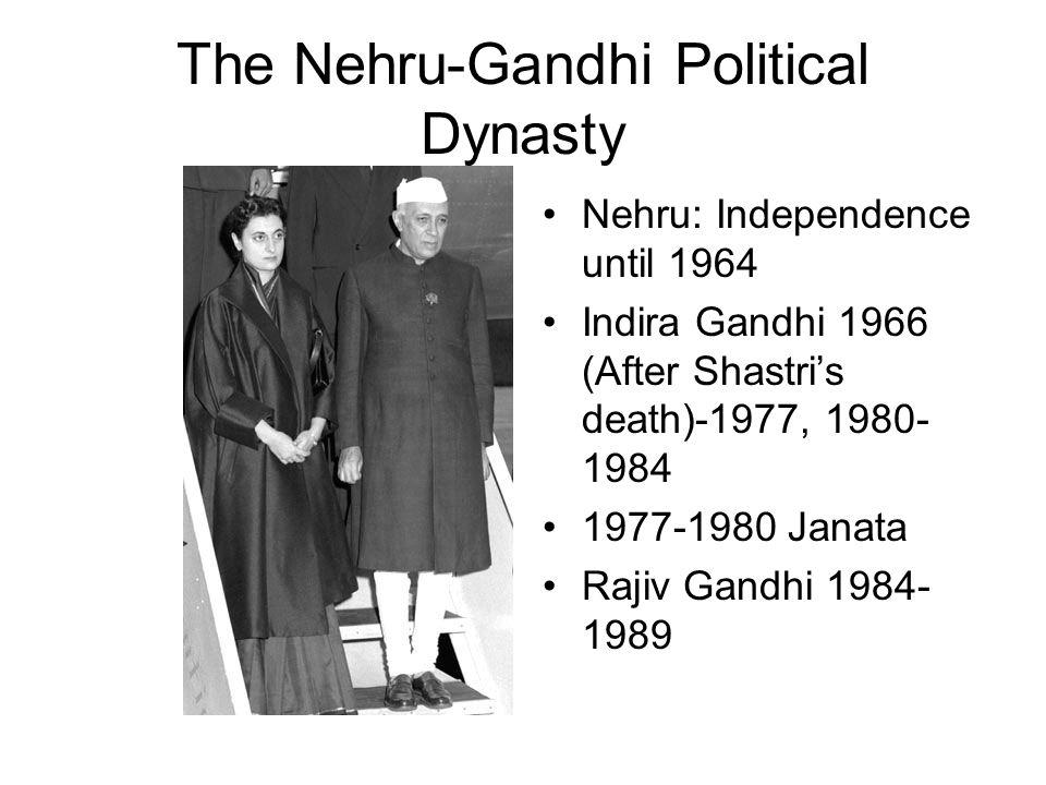 The Nehru-Gandhi Political Dynasty Nehru: Independence until 1964 Indira Gandhi 1966 (After Shastri's death)-1977, 1980- 1984 1977-1980 Janata Rajiv Gandhi 1984- 1989