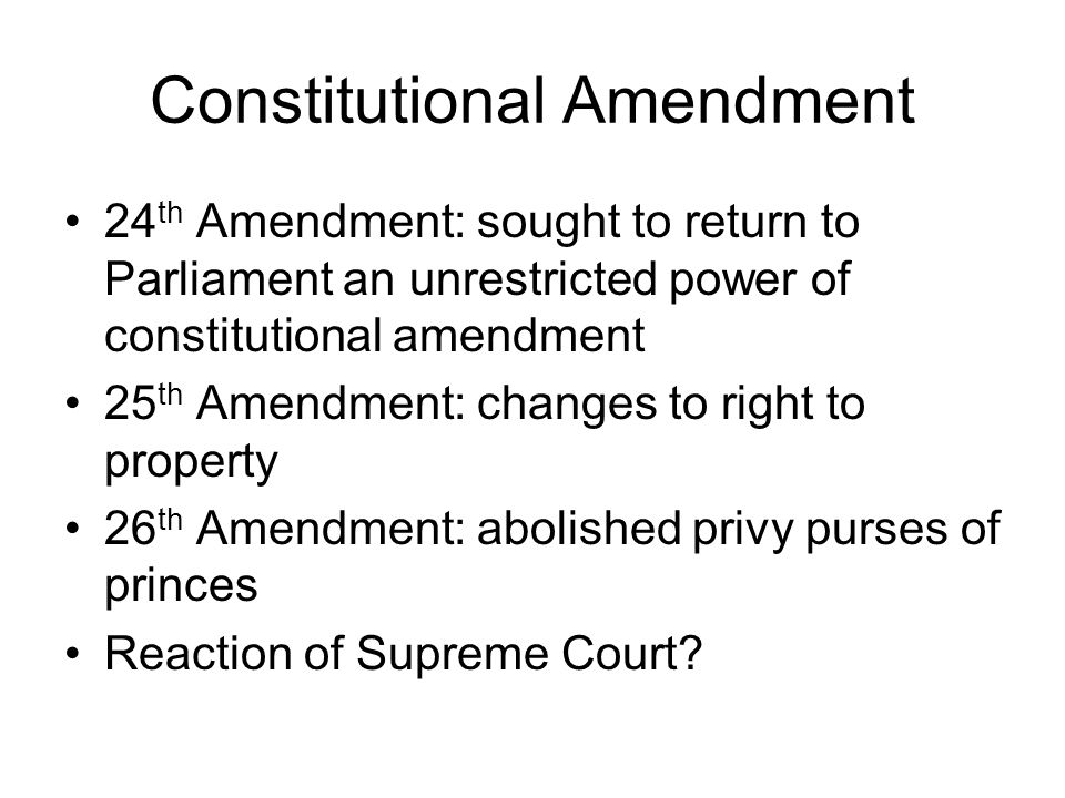Constitutional Amendment 24 th Amendment: sought to return to Parliament an unrestricted power of constitutional amendment 25 th Amendment: changes to right to property 26 th Amendment: abolished privy purses of princes Reaction of Supreme Court?