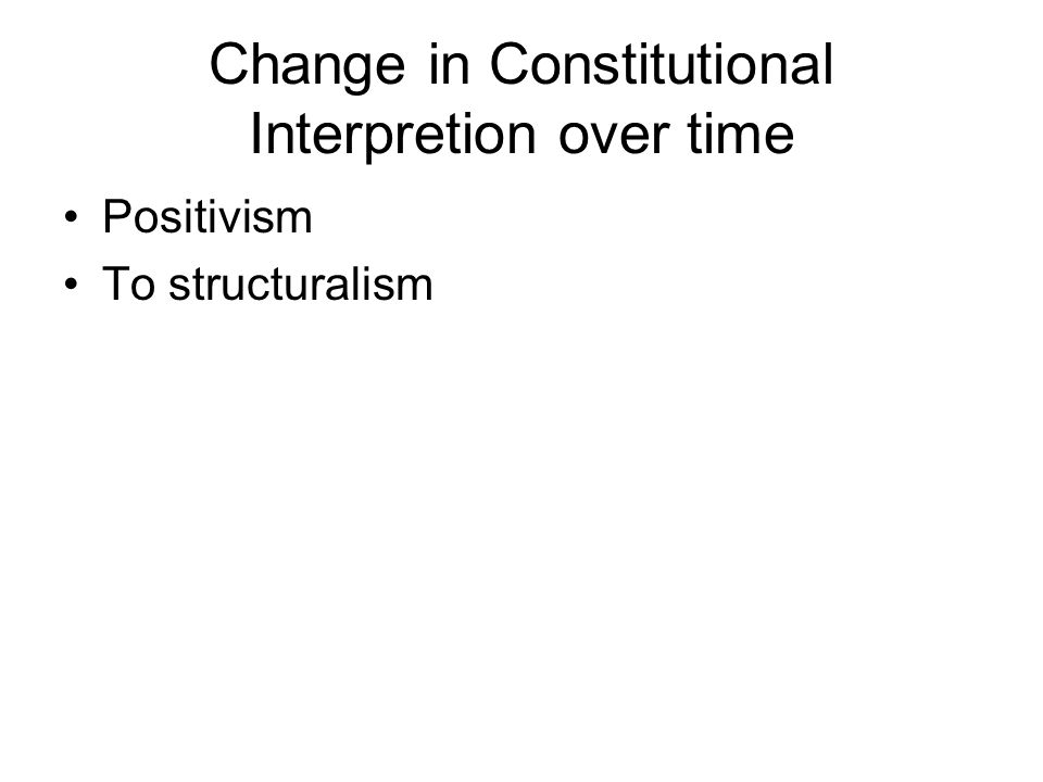 Change in Constitutional Interpretion over time Positivism To structuralism