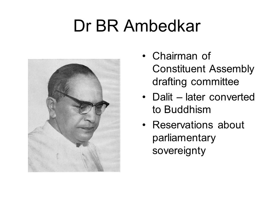 Dr BR Ambedkar Chairman of Constituent Assembly drafting committee Dalit – later converted to Buddhism Reservations about parliamentary sovereignty