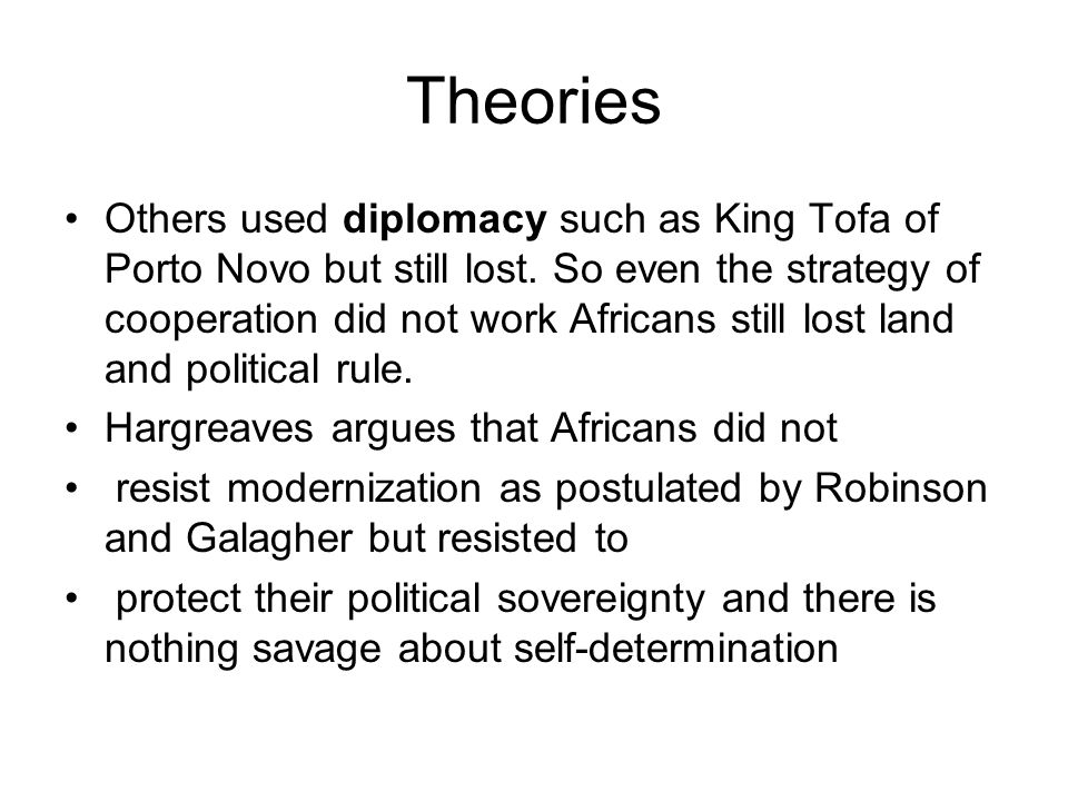 Theories Others used diplomacy such as King Tofa of Porto Novo but still lost. So even the strategy of cooperation did not work Africans still lost la