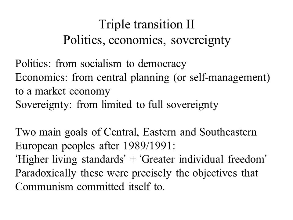 Triple transition II Politics, economics, sovereignty Politics: from socialism to democracy Economics: from central planning (or self-management) to a