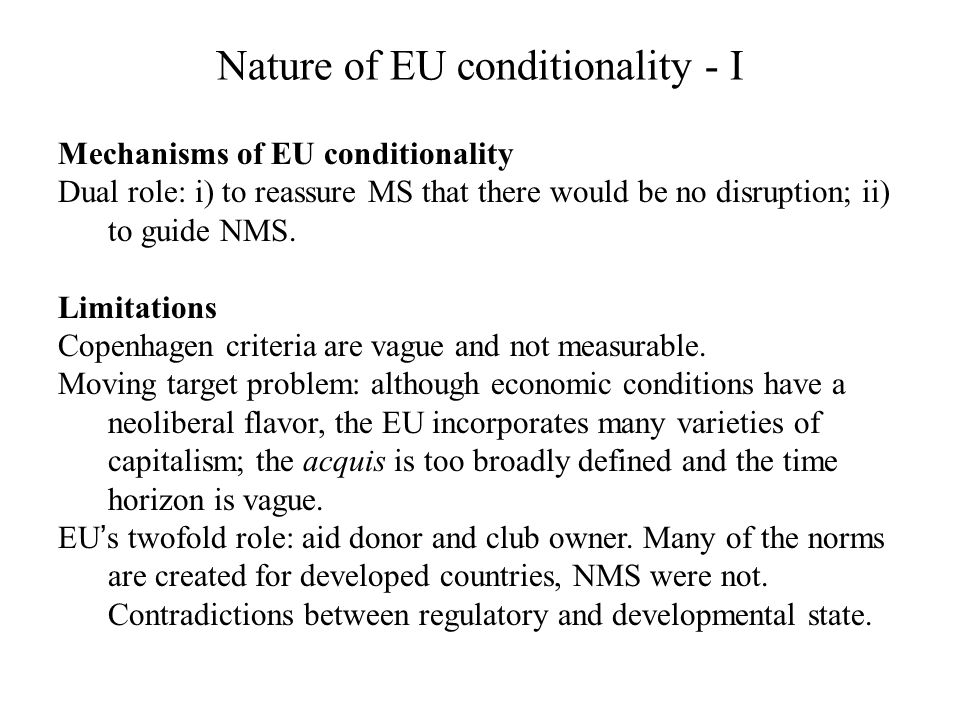Nature of EU conditionality - I Mechanisms of EU conditionality Dual role: i) to reassure MS that there would be no disruption; ii) to guide NMS. Limi