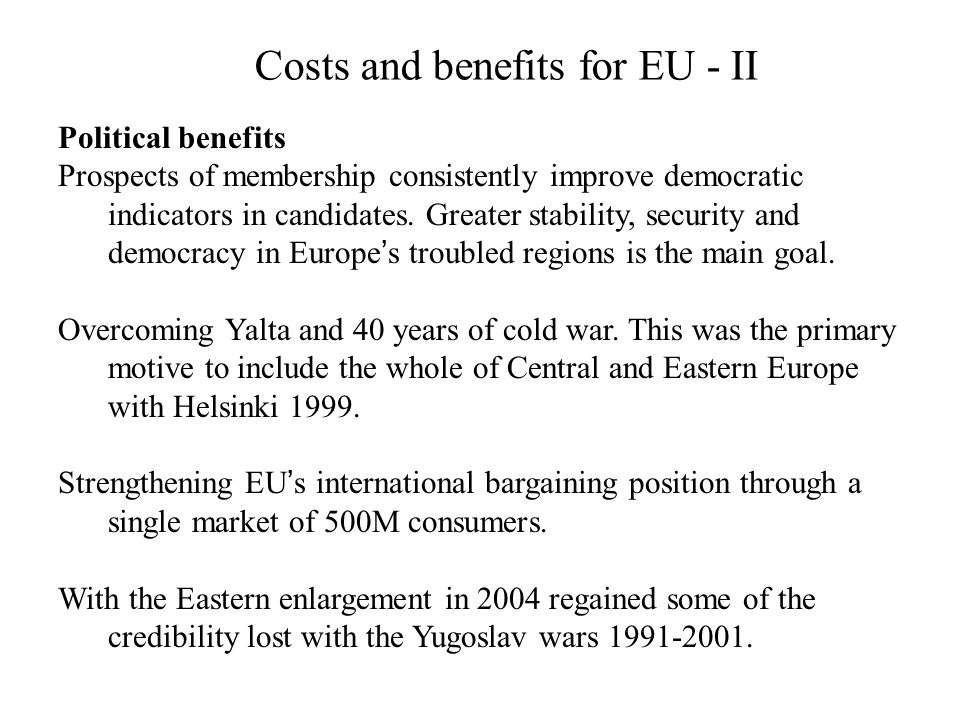 Costs and benefits for EU - II Political benefits Prospects of membership consistently improve democratic indicators in candidates. Greater stability,