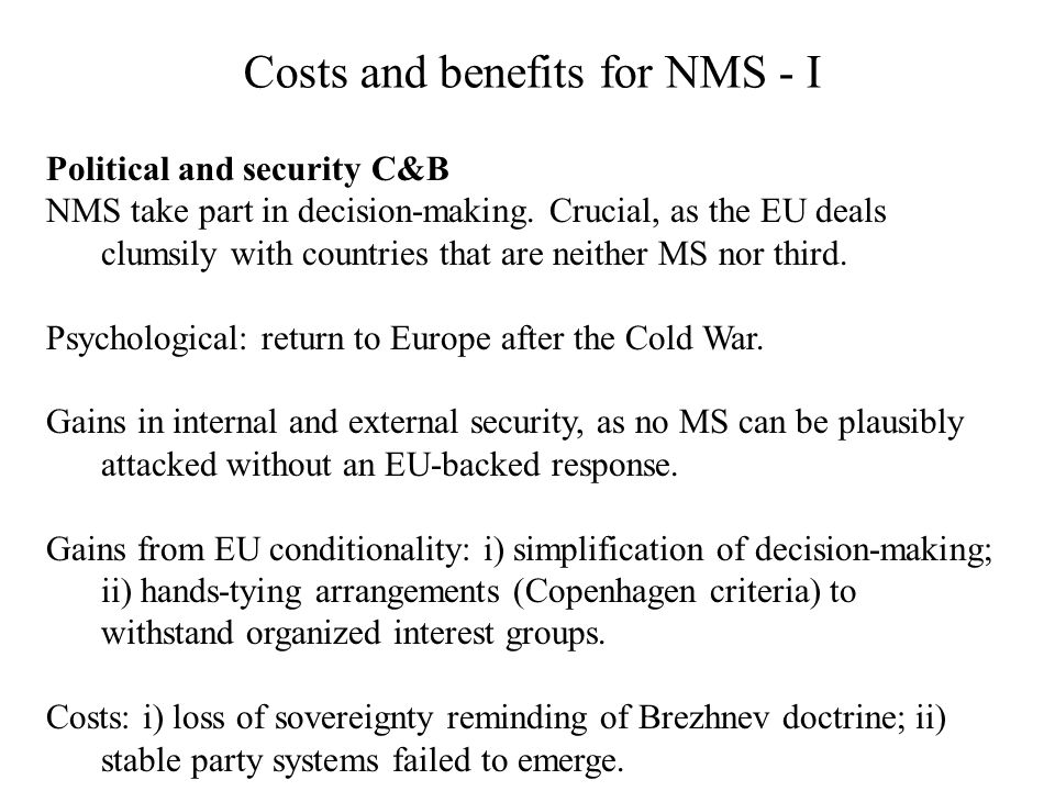 Costs and benefits for NMS - I Political and security C&B NMS take part in decision-making. Crucial, as the EU deals clumsily with countries that are