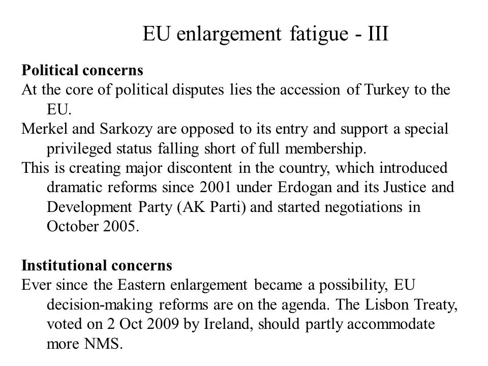 EU enlargement fatigue - III Political concerns At the core of political disputes lies the accession of Turkey to the EU. Merkel and Sarkozy are oppos