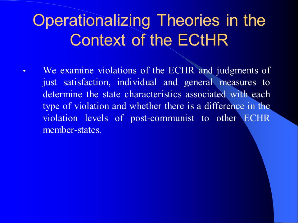 Operationalizing Theories in the Context of the ECtHR We examine violations of the ECHR and judgments of just satisfaction, individual and general measures to determine the state characteristics associated with each type of violation and whether there is a difference in the violation levels of post-communist to other ECHR member-states.