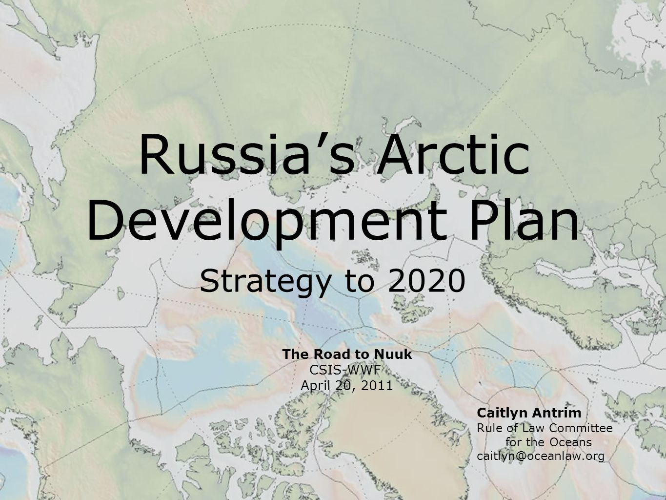 Russia's Arctic Development Plan Strategy to 2020 Caitlyn Antrim Rule of Law Committee for the Oceans caitlyn@oceanlaw.org The Road to Nuuk CSIS-WWF April 20, 2011