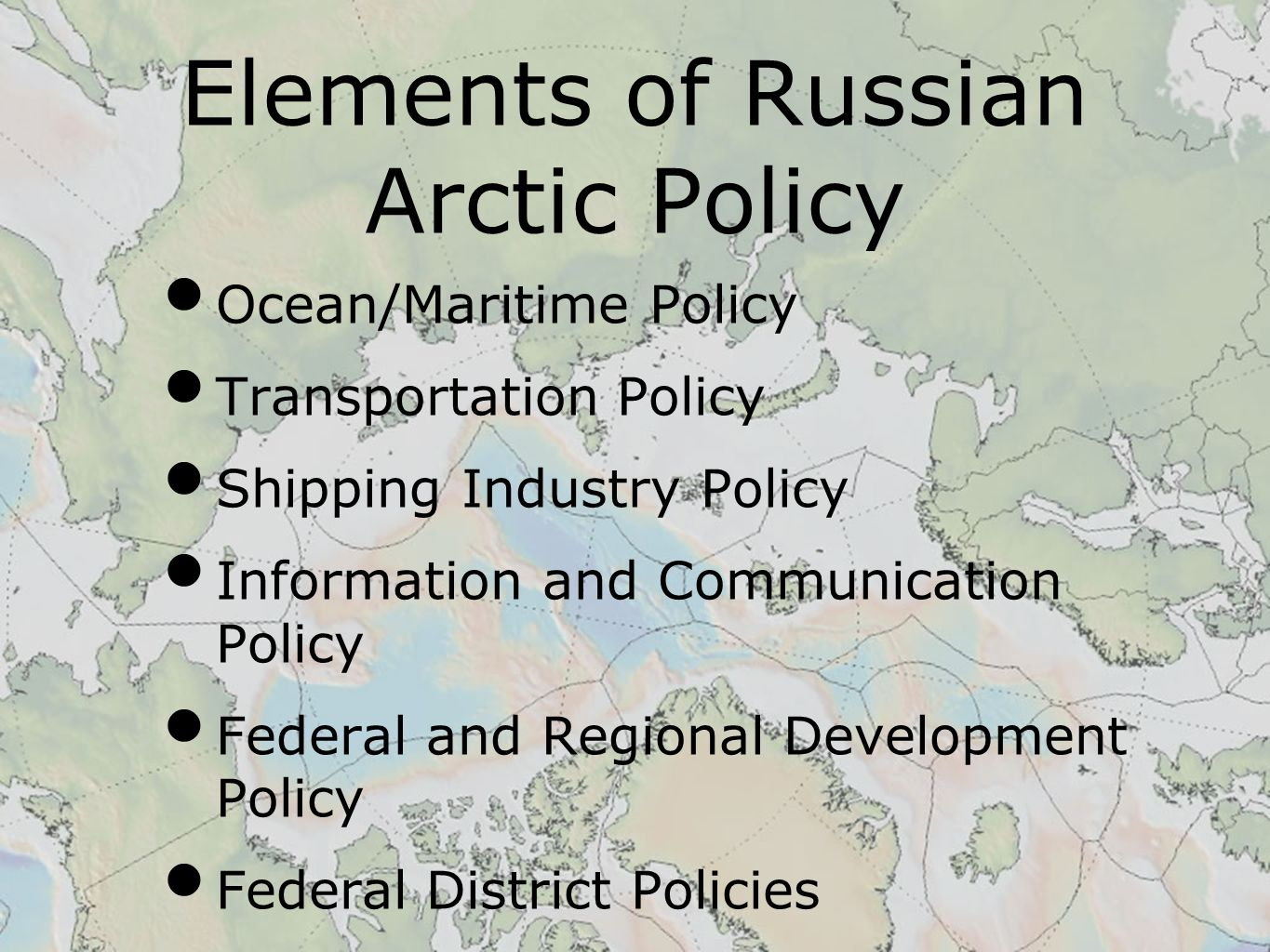 Elements of Russian Arctic Policy Ocean/Maritime Policy Transportation Policy Shipping Industry Policy Information and Communication Policy Federal and Regional Development Policy Federal District Policies
