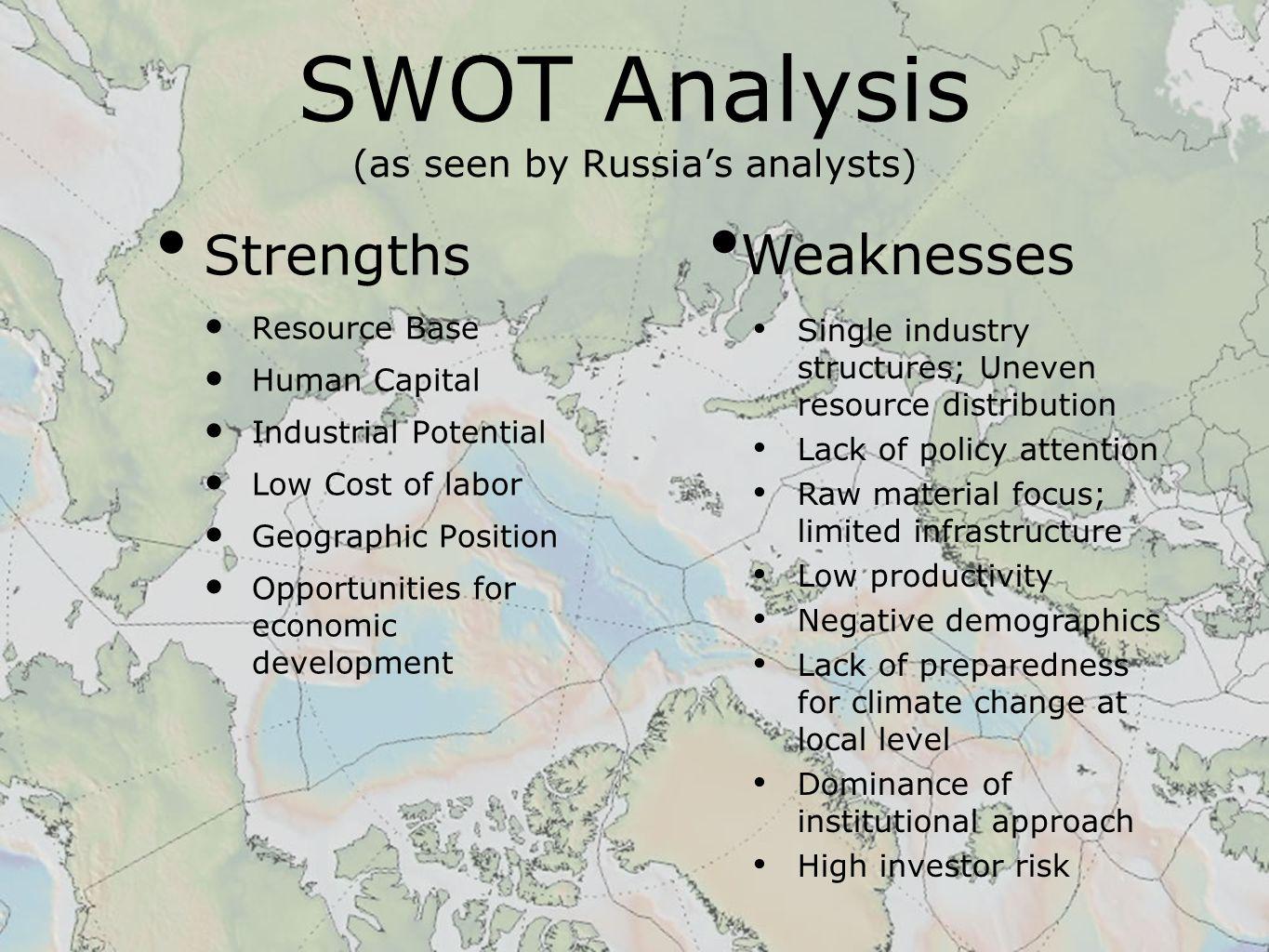 SWOT Analysis (as seen by Russia's analysts) Strengths Resource Base Human Capital Industrial Potential Low Cost of labor Geographic Position Opportunities for economic development Weaknesses Single industry structures; Uneven resource distribution Lack of policy attention Raw material focus; limited infrastructure Low productivity Negative demographics Lack of preparedness for climate change at local level Dominance of institutional approach High investor risk