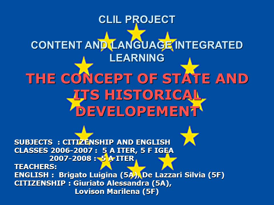 CLIL PROJECT CLIL PROJECT CONTENT AND LANGUAGE INTEGRATED LEARNING THE CONCEPT OF STATE AND ITS HISTORICAL DEVELOPEMENT SUBJECTS : CITIZENSHIP AND ENGLISH CLASSES 2006-2007 : 5 A ITER, 5 F IGEA 2007-2008 : 5 A ITER TEACHERS: ENGLISH : Brigato Luigina (5A), De Lazzari Silvia (5F) CITIZENSHIP : Giuriato Alessandra (5A), Lovison Marilena (5F) Lovison Marilena (5F)