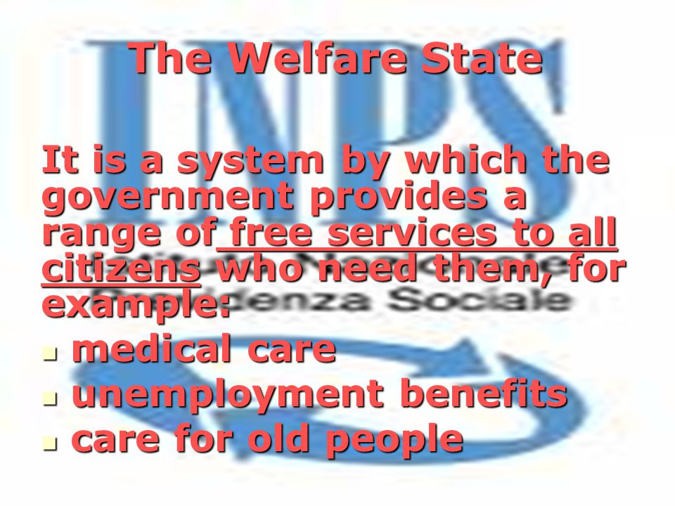 The Welfare State It is a system by which the government provides a range of free services to all citizens who need them, for example: medical care medical care unemployment benefits unemployment benefits care for old people care for old people