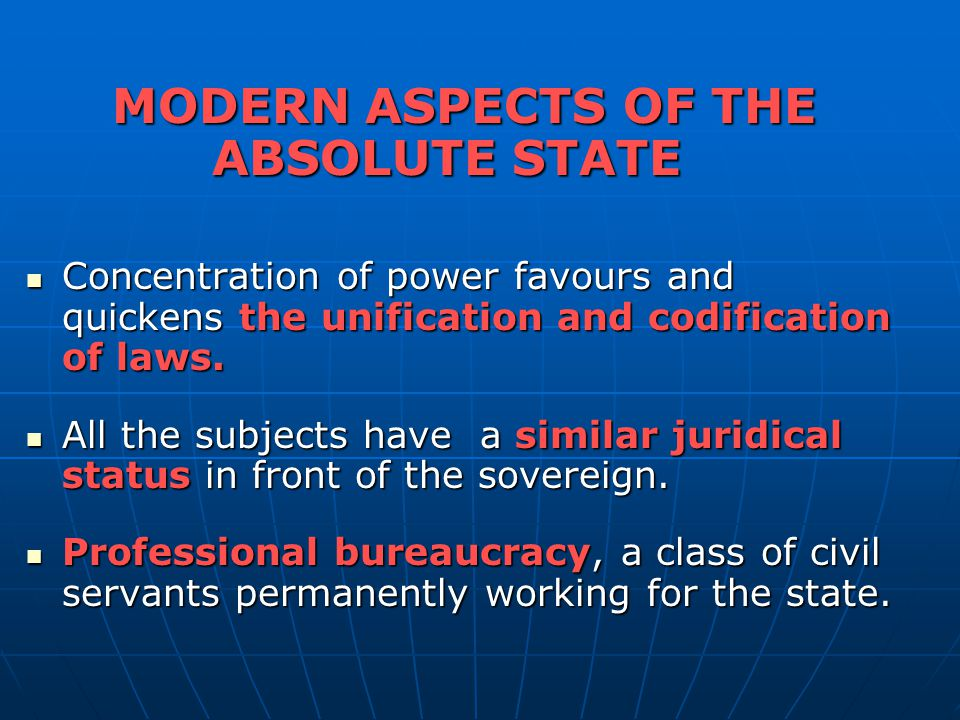 MODERN ASPECTS OF THE ABSOLUTE STATE Concentration of power favours and quickens the unification and codification of laws.