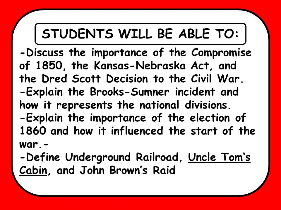 STUDENTS WILL BE ABLE TO: -Discuss the importance of the Compromise of 1850, the Kansas-Nebraska Act, and the Dred Scott Decision to the Civil War.
