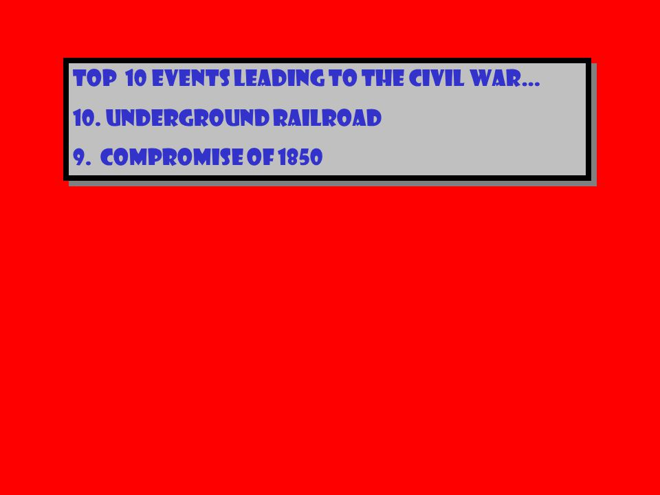 Top 10 events leading to the civil war… 10.Underground railroad 9.