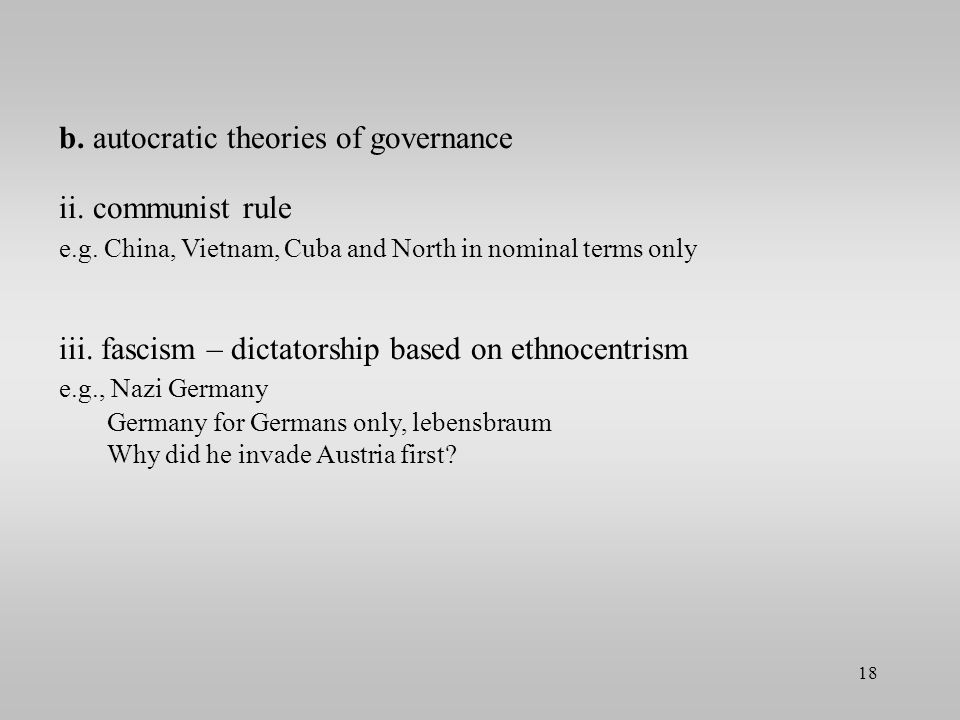 b. autocratic theories of governance ii. communist rule e.g. China, Vietnam, Cuba and North in nominal terms only iii. fascism – dictatorship based on