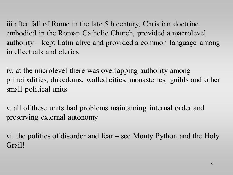 iii after fall of Rome in the late 5th century, Christian doctrine, embodied in the Roman Catholic Church, provided a macrolevel authority – kept Latin alive and provided a common language among intellectuals and clerics iv.