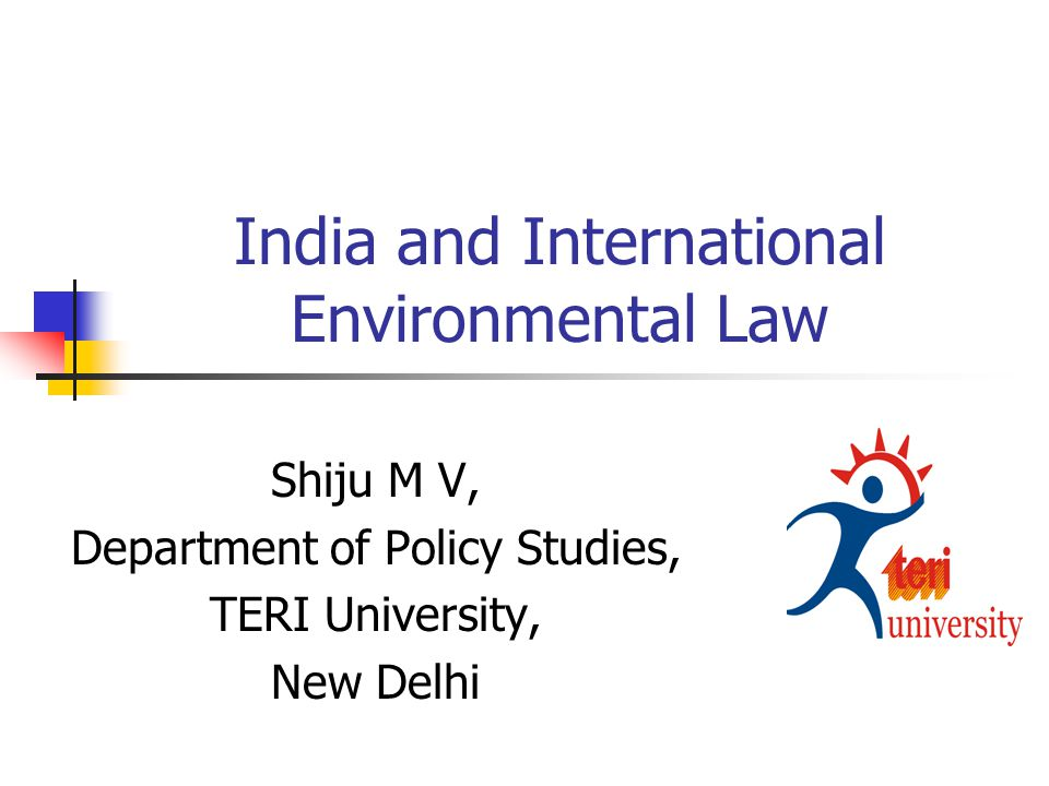 India and International Environmental Law Shiju M V, Department of Policy Studies, TERI University, New Delhi