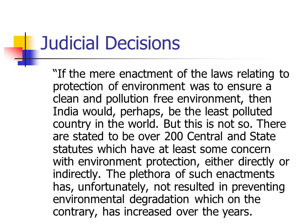 Judicial Decisions If the mere enactment of the laws relating to protection of environment was to ensure a clean and pollution free environment, then India would, perhaps, be the least polluted country in the world.