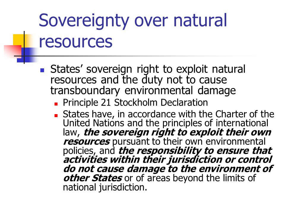 Sovereignty over natural resources States' sovereign right to exploit natural resources and the duty not to cause transboundary environmental damage Principle 21 Stockholm Declaration States have, in accordance with the Charter of the United Nations and the principles of international law, the sovereign right to exploit their own resources pursuant to their own environmental policies, and the responsibility to ensure that activities within their jurisdiction or control do not cause damage to the environment of other States or of areas beyond the limits of national jurisdiction.