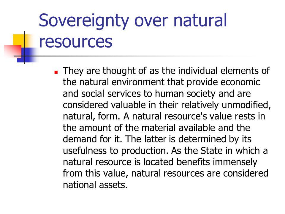 Sovereignty over natural resources They are thought of as the individual elements of the natural environment that provide economic and social services to human society and are considered valuable in their relatively unmodified, natural, form.