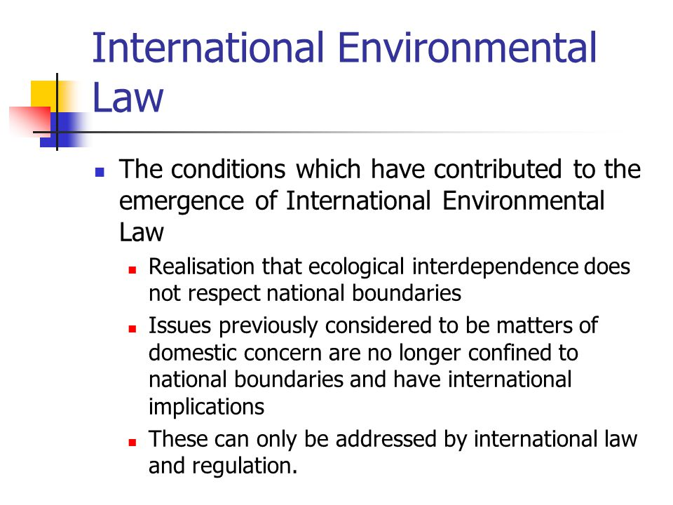 International Environmental Law The conditions which have contributed to the emergence of International Environmental Law Realisation that ecological interdependence does not respect national boundaries Issues previously considered to be matters of domestic concern are no longer confined to national boundaries and have international implications These can only be addressed by international law and regulation.