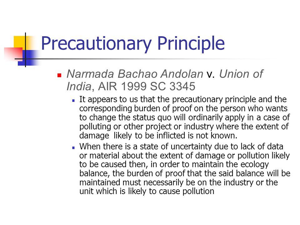 Precautionary Principle Narmada Bachao Andolan v. Union of India, AIR 1999 SC 3345 It appears to us that the precautionary principle and the correspon