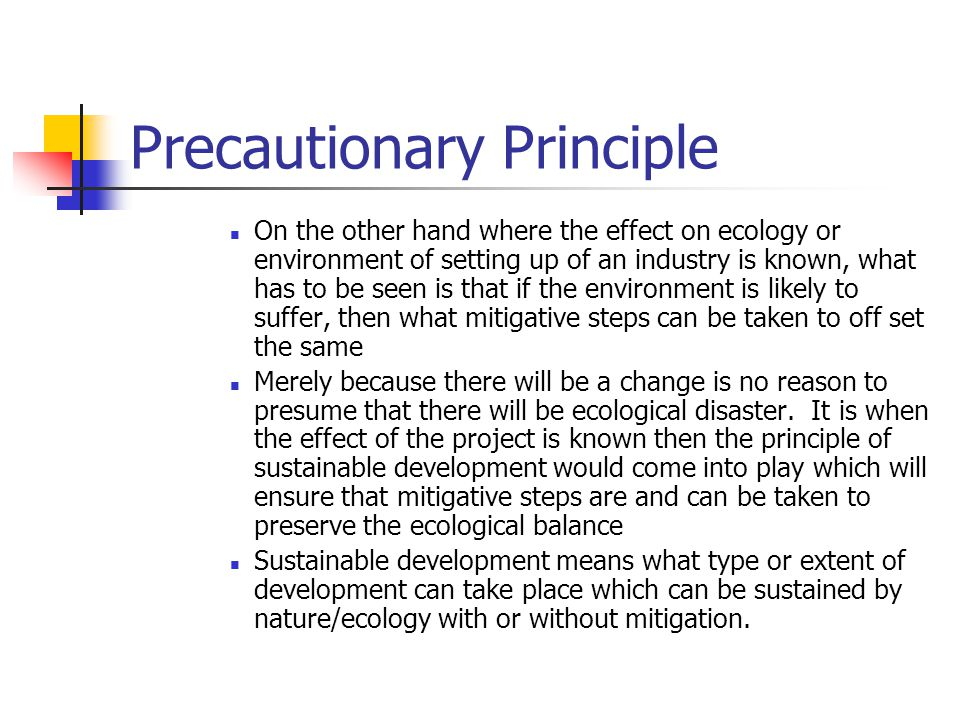Precautionary Principle On the other hand where the effect on ecology or environment of setting up of an industry is known, what has to be seen is that if the environment is likely to suffer, then what mitigative steps can be taken to off set the same Merely because there will be a change is no reason to presume that there will be ecological disaster.