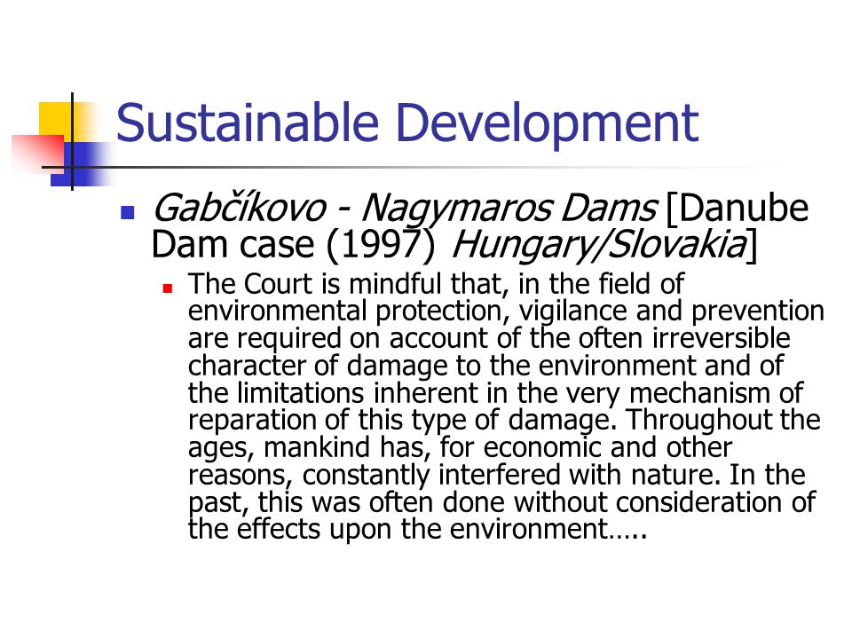 Sustainable Development Gabčíkovo - Nagymaros Dams [Danube Dam case (1997) Hungary/Slovakia] The Court is mindful that, in the field of environmental protection, vigilance and prevention are required on account of the often irreversible character of damage to the environment and of the limitations inherent in the very mechanism of reparation of this type of damage.