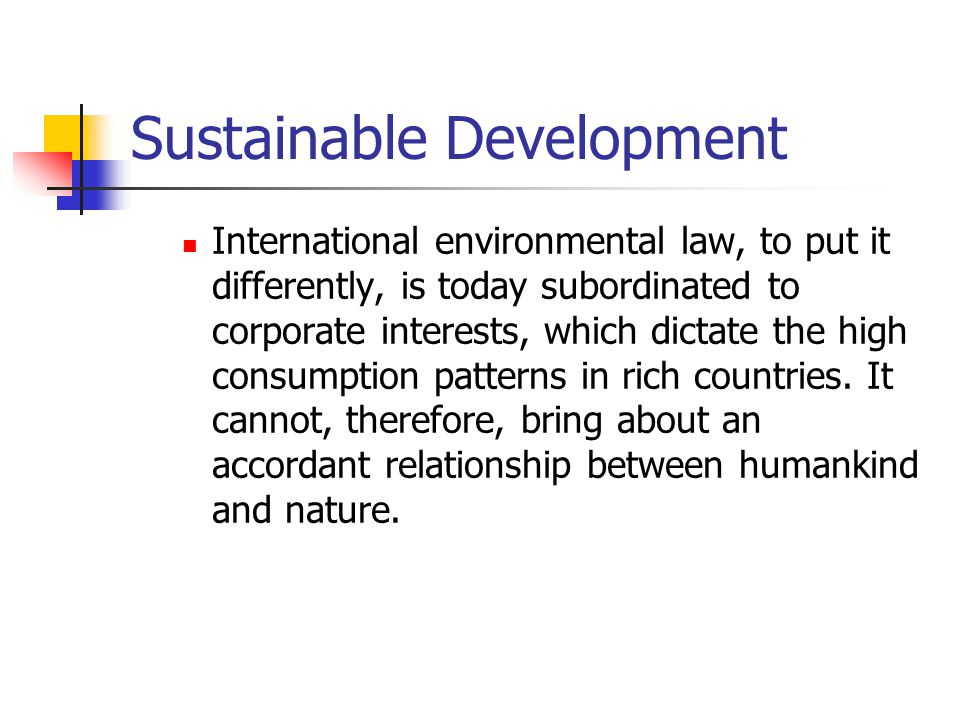 Sustainable Development International environmental law, to put it differently, is today subordinated to corporate interests, which dictate the high consumption patterns in rich countries.