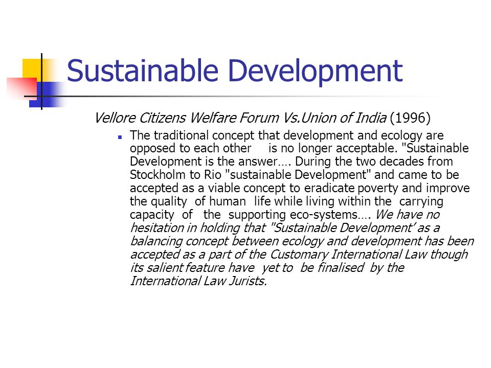 Sustainable Development Vellore Citizens Welfare Forum Vs.Union of India (1996) The traditional concept that development and ecology are opposed to each other is no longer acceptable.