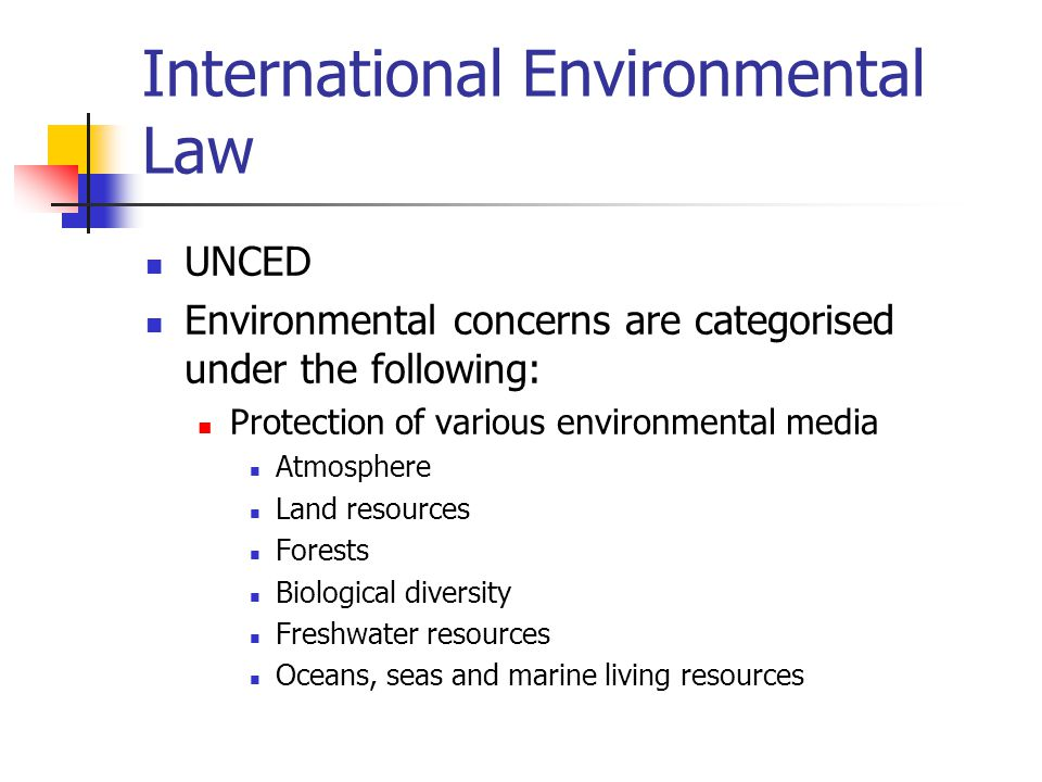International Environmental Law UNCED Environmental concerns are categorised under the following: Protection of various environmental media Atmosphere Land resources Forests Biological diversity Freshwater resources Oceans, seas and marine living resources
