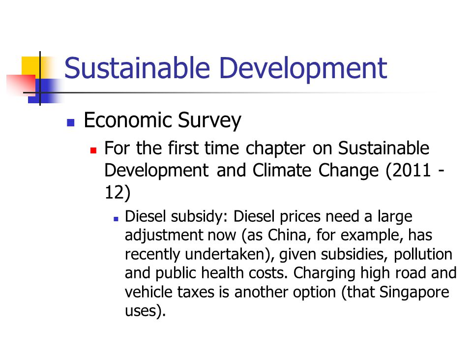 Sustainable Development Economic Survey For the first time chapter on Sustainable Development and Climate Change (2011 - 12) Diesel subsidy: Diesel prices need a large adjustment now (as China, for example, has recently undertaken), given subsidies, pollution and public health costs.