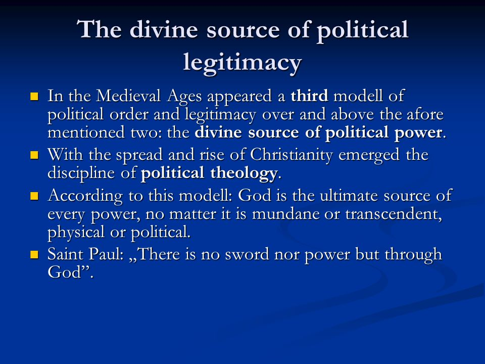 The divine source of political legitimacy In the Medieval Ages appeared a third modell of political order and legitimacy over and above the afore mentioned two: the divine source of political power.