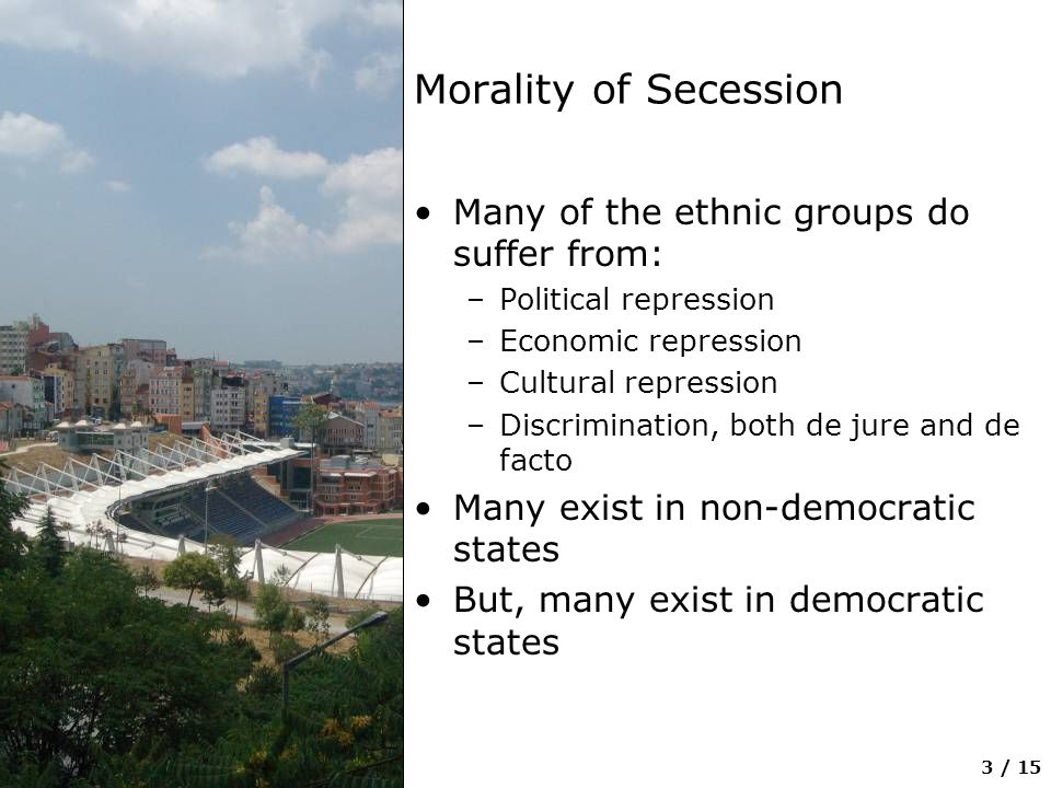 4 / 15 Morality of Secession Many are, indeed, minorities at risk http://www.cidcm.umd.edu/inscr/mar/ Does this offer the nationalist groups a moral right to secede?
