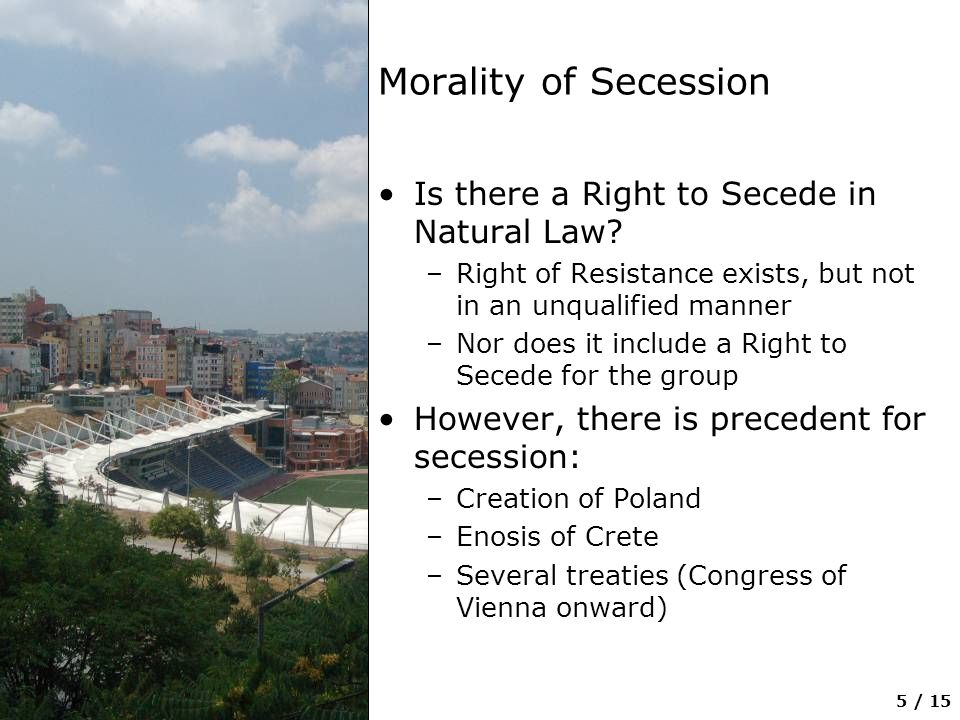 6 / 15 Buchheit's Secession Models Remedial Model –International law recognizes that there is a continuum of redresses for an ethnic group against the state, dependent on the grievances received –Secession is the ultimate remedy Parochial Model –All that is required is a Self —an ethnic group that: Is capable of self-government Increases the peace in the region (both the containing state and the seceding state)