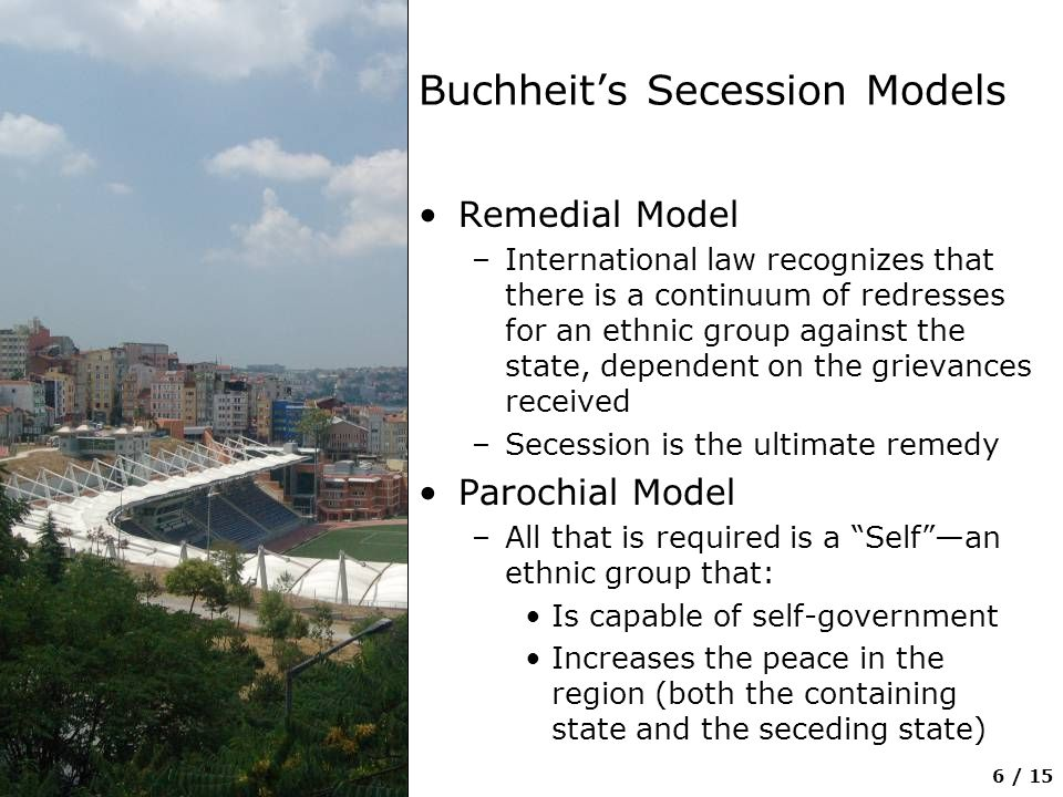 6 / 15 Buchheit's Secession Models Remedial Model –International law recognizes that there is a continuum of redresses for an ethnic group against the