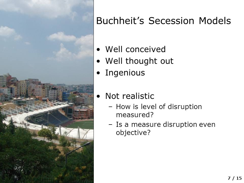 7 / 15 Buchheit's Secession Models Well conceived Well thought out Ingenious Not realistic –How is level of disruption measured? –Is a measure disrupt