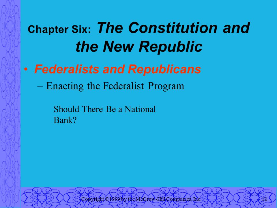 Copyright ©1999 by the McGraw-Hill Companies, Inc.10 Chapter Six: The Constitution and the New Republic Federalists and Republicans –Enacting the Federalist Program Should There Be a National Bank