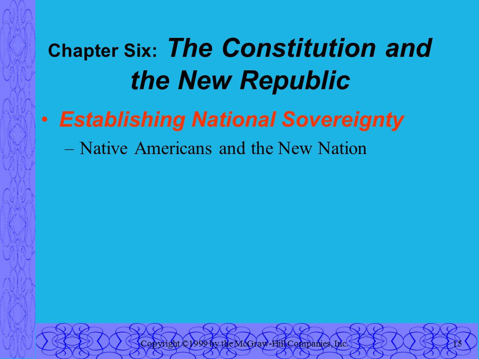 Copyright ©1999 by the McGraw-Hill Companies, Inc.15 Chapter Six: The Constitution and the New Republic Establishing National Sovereignty –Native Americans and the New Nation