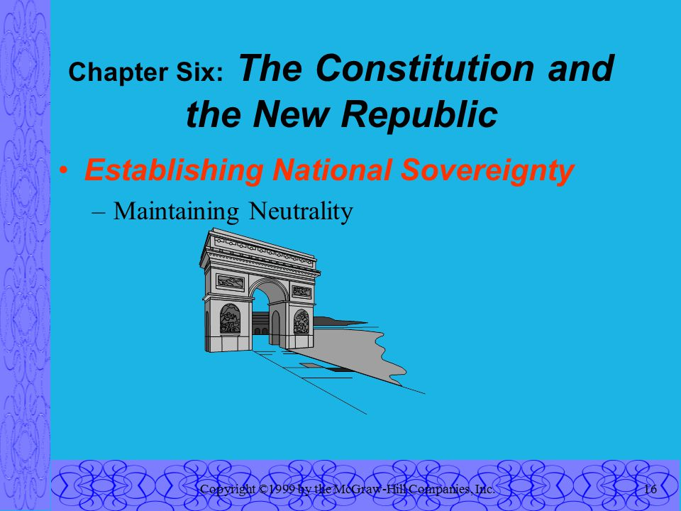 Copyright ©1999 by the McGraw-Hill Companies, Inc.16 Chapter Six: The Constitution and the New Republic Establishing National Sovereignty –Maintaining Neutrality