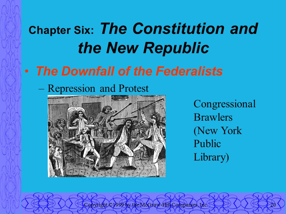 Copyright ©1999 by the McGraw-Hill Companies, Inc.20 Chapter Six: The Constitution and the New Republic The Downfall of the Federalists –Repression and Protest Congressional Brawlers (New York Public Library)