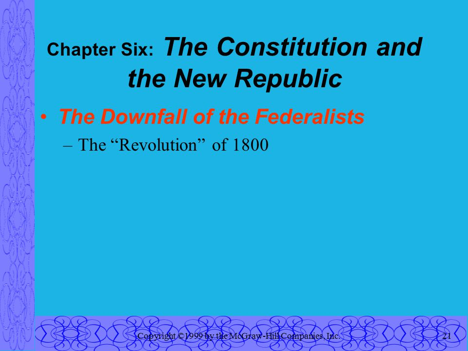 Copyright ©1999 by the McGraw-Hill Companies, Inc.21 Chapter Six: The Constitution and the New Republic The Downfall of the Federalists –The Revolution of 1800