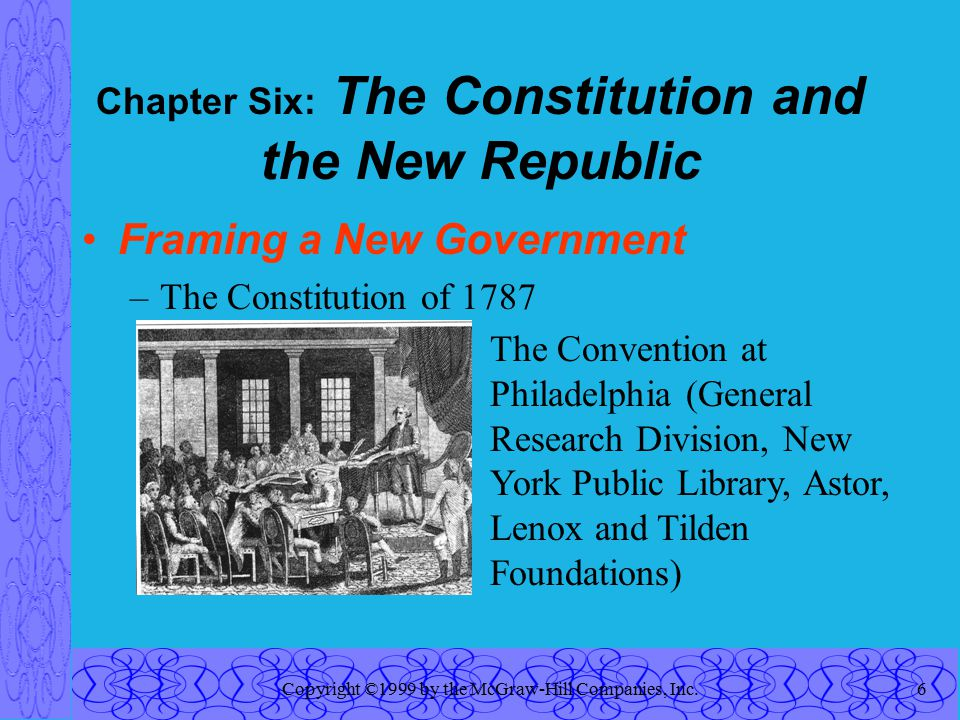 Copyright ©1999 by the McGraw-Hill Companies, Inc.6 Chapter Six: The Constitution and the New Republic Framing a New Government –The Constitution of 1787 The Convention at Philadelphia (General Research Division, New York Public Library, Astor, Lenox and Tilden Foundations)