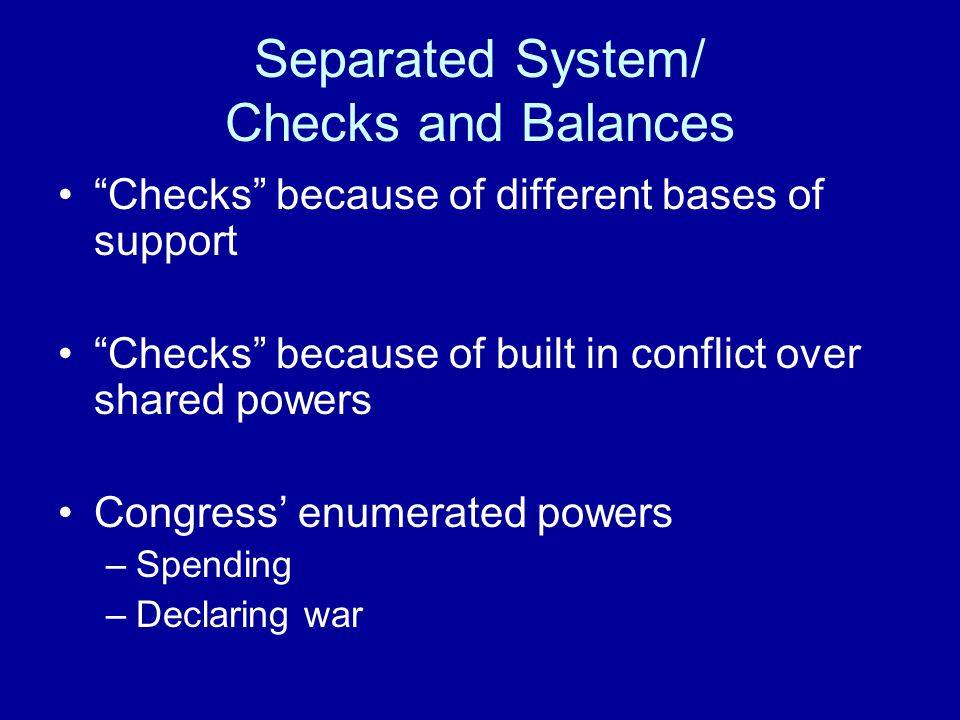 Separated System/ Checks and Balances Checks because of different bases of support Checks because of built in conflict over shared powers Congress' enumerated powers –Spending –Declaring war