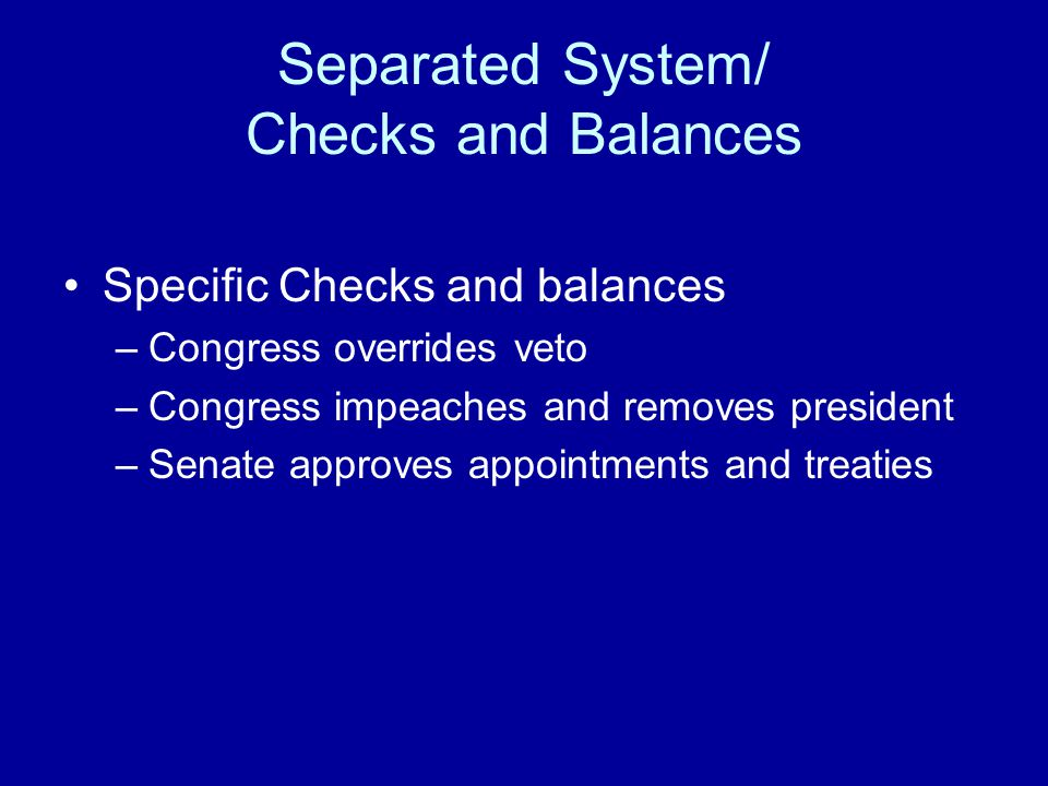 Separated System/ Checks and Balances Specific Checks and balances –Congress overrides veto –Congress impeaches and removes president –Senate approves appointments and treaties