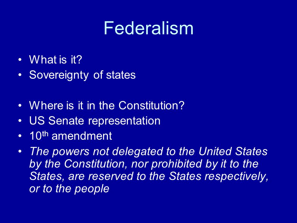 Federalism What is it. Sovereignty of states Where is it in the Constitution.