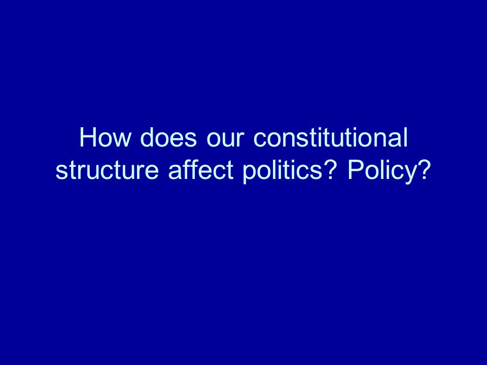 How does our constitutional structure affect politics Policy