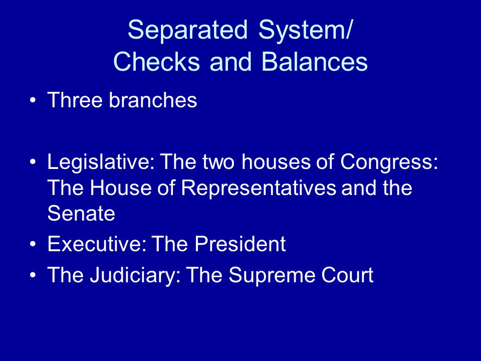Separated System/ Checks and Balances Three branches Legislative: The two houses of Congress: The House of Representatives and the Senate Executive: The President The Judiciary: The Supreme Court
